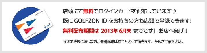 店頭にて無料でログインカードを配布しています♪既にGOLFZON IDをお持ちの方も店頭で登録できます!無料配布期間は2012年末までです! お店へ急げ!!※既定枚数に達し次第、無料配布は終了とさせて頂きます。予めご了承下さい。
